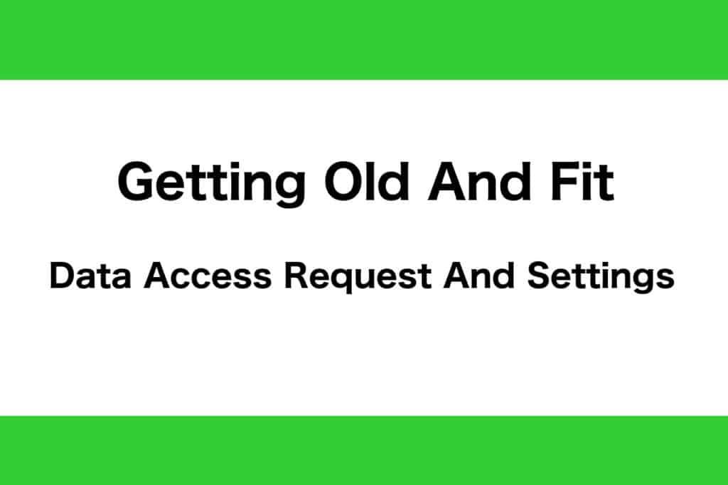 Getting Old And Fit Data Access Request And Settings